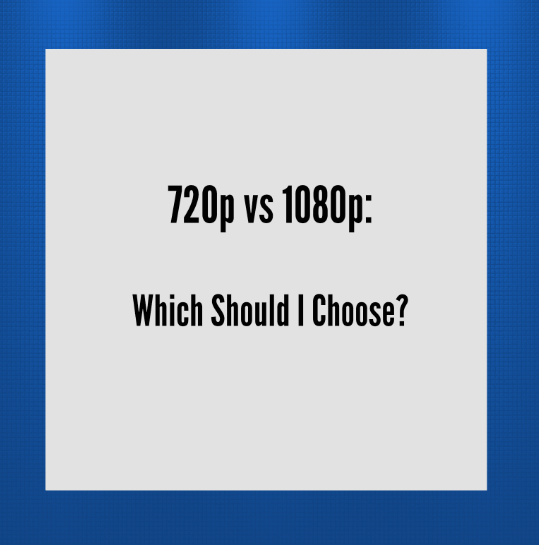 720p vs 1080p: Which Resolution Should I Choose?