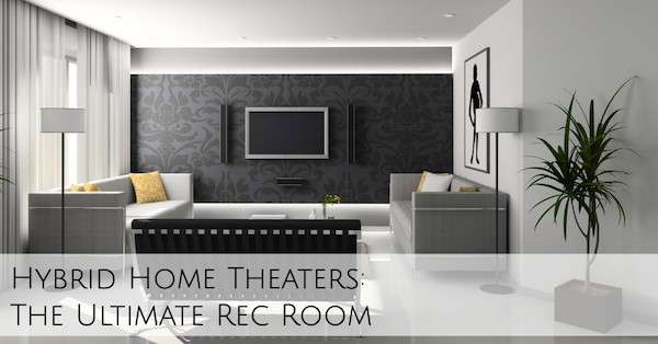 Hybrid Home Theaters: The Ultimate Rec Room