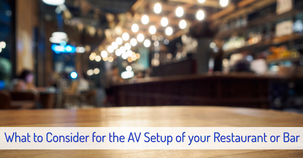 What to Consider for the AV Setup of your Restaurant or Bar