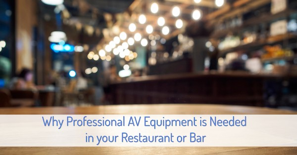 Why Professional AV Equipment is Needed in your Restaurant or Bar
